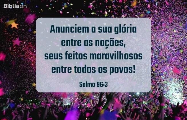 Anunciem a sua glória entre as nações, seus feitos maravilhosos entre todos os povos! Salmo 96:3