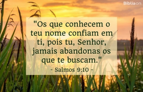 Os que conhecem o teu nome confiam em ti, pois tu, Senhor, jamais abandonas os que te buscam. Salmos 9:10