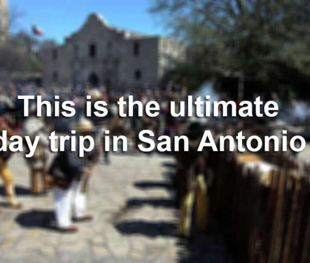 Lets Say You Only Had One Day To Spend In The Alamo City Heres How