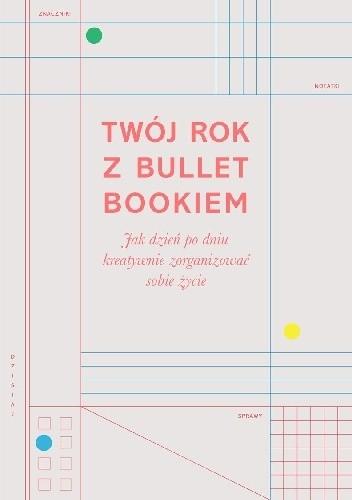Twój rok z Bullet Bookiem. Jak dzień po dniu kreatywnie zorganizować sobie życie / Zennor Compton