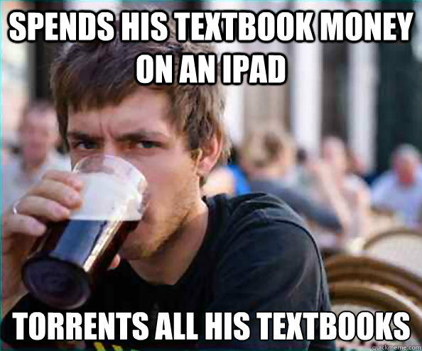 Spends his textbook money on an ipad Torrents all his textbooks
