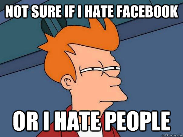 Not sure if i hate Facebook Or i hate people