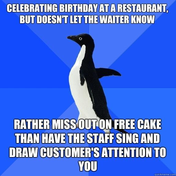 Celebrating birthday at a restaurant, but doesn't let the waiter know Rather miss out on free cake than have the staff sing and draw customer's attention to you