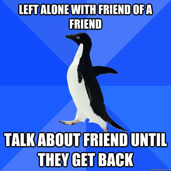 left alone with friend of a friend talk about friend until they get back