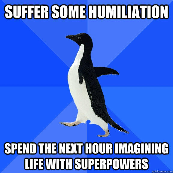 suffer some humiliation spend the next hour imagining life with superpowers
