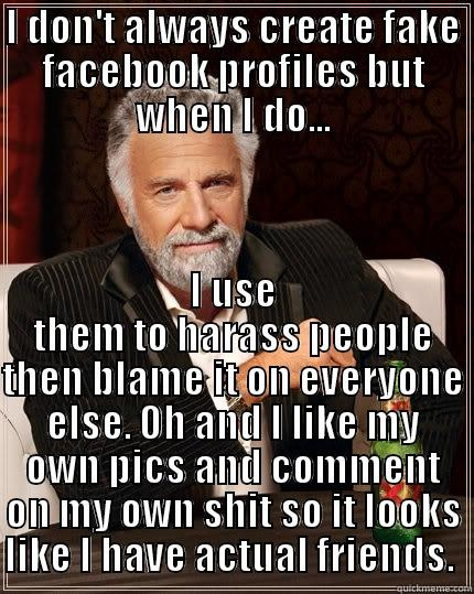 I don't always make fake Facebook profiles but when I do, I troll the f$%& out of people.