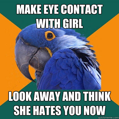 Make eye contact with girl Look away and think she hates you now