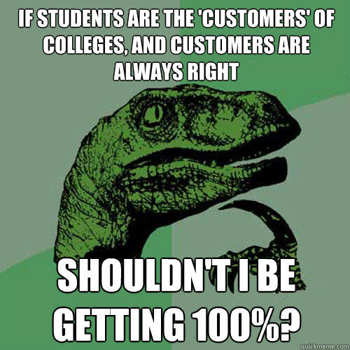 If students are the 'customers' of colleges, and customers are always right Shouldn't I be getting 100%?