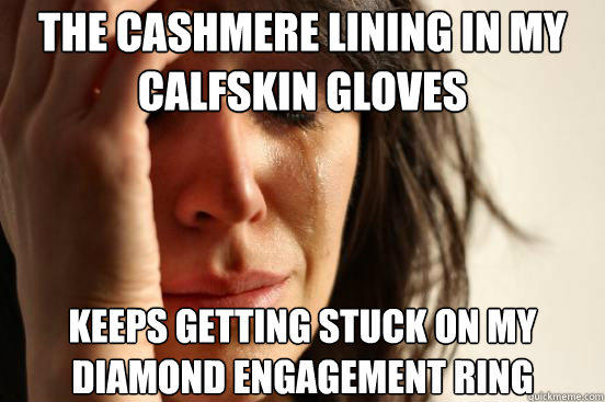 The cashmere lining in my calfskin gloves  keeps getting stuck on my diamond engagement ring