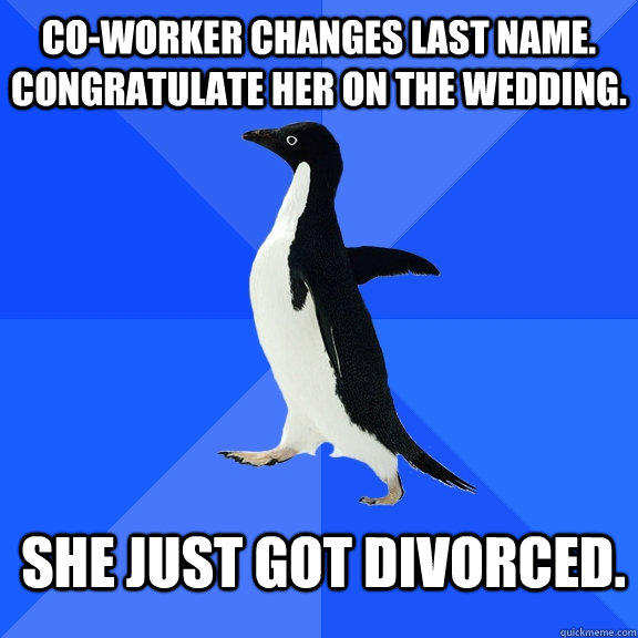 Co-worker changes last name. Congratulate her on the wedding. She just got divorced.