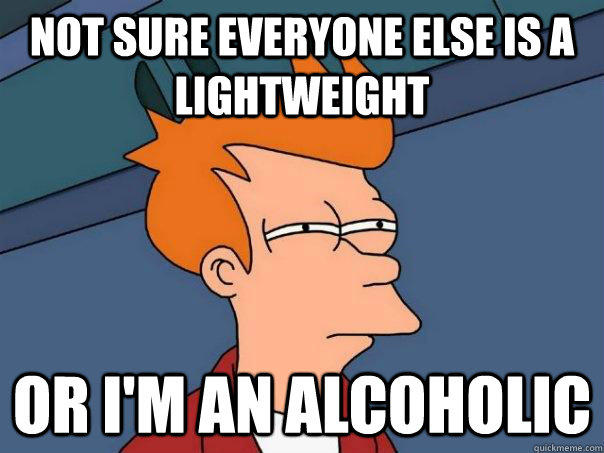 Not sure everyone else is a lightweight or i'm an alcoholic