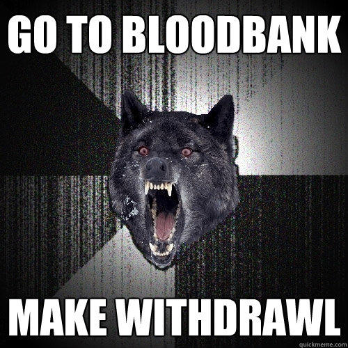 Go to bloodbank make withdrawl