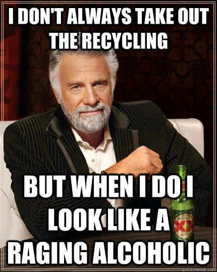 I don't always take out the recycling but when I do I look like a raging alcoholic