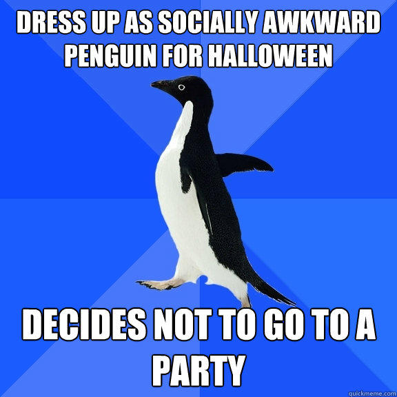 dress up as socially awkward penguin for halloween  Decides not to go to a party