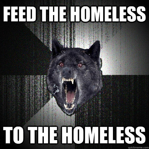 feed the homeless to the homeless