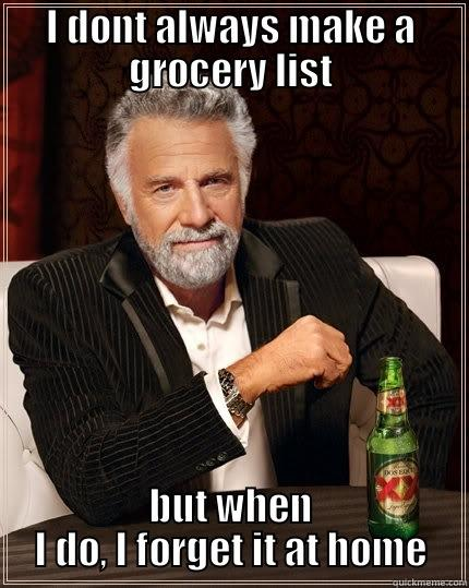 I DONT ALWAYS MAKE A GROCERY LIST BUT WHEN I DO, I FORGET IT AT HOME The Most Interesting Man In The World