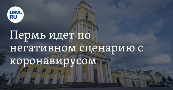 Пермь идет по негативном сценарию с коронавирусом — URA.RU