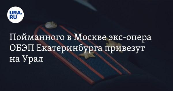 Пойманного в Москве экс-опера ОБЭП Екатеринбурга привезут ...