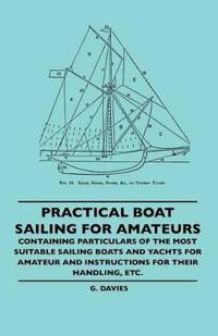 Practical Boat Sailing For Amateurs Containing Particulars Of The Most Suitable Sailing Boats And Yachts