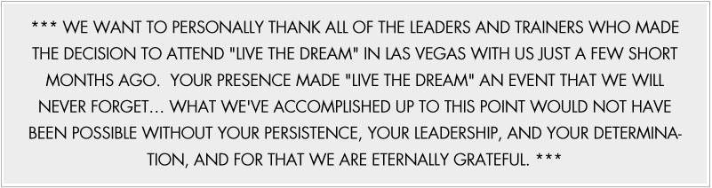 *** WE WANT TO PERSONALLY THANK ALL OF THE LEADERS AND TRAINERS WHO MADE THE DECISION TO ATTEND 'LIVE THE DREAM' IN LAS VEGAS WITH US JUST A FEW SHORT MONTHS AGO. YOUR PRESENCE MADE 'LIVE THE DREAM' AN EVENT THAT WE WILL NEVER FORGET... WHAT WE'VE ACCOMPLISHED UP TO THIS POINT WOULD NOT HAVE BEEN POSSIBLE WITHOUT YOUR PERSISTENCE, YOUR LEADERSHIP, AND YOUR DETERMINATION, AND FOR THAT WE ARE ETERNALLY GRATEFUL. ***