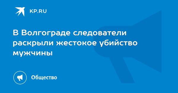 В Волгограде следователи раскрыли жестокое убийство мужчины