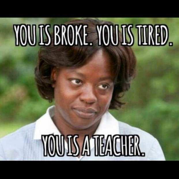 Teacher meme: You is broke. You is tired. You is a teacher.