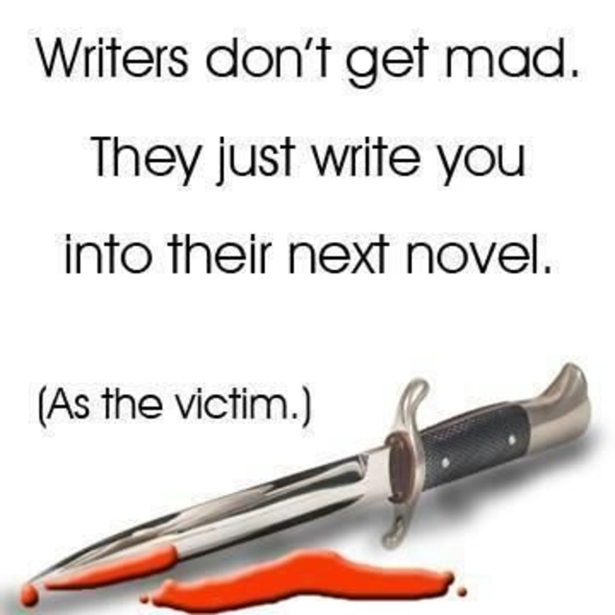 Writers don't get mad...We stab