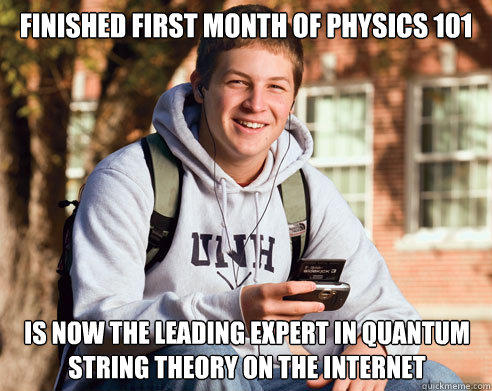 finished first month of physics 101 is now the leading expert in quantum string theory on the internet - finished first month of physics 101 is now the leading expert in quantum string theory on the internet  College Freshman