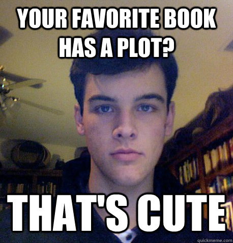 Your favorite book has a plot? That's cute  Literary Snob Sam