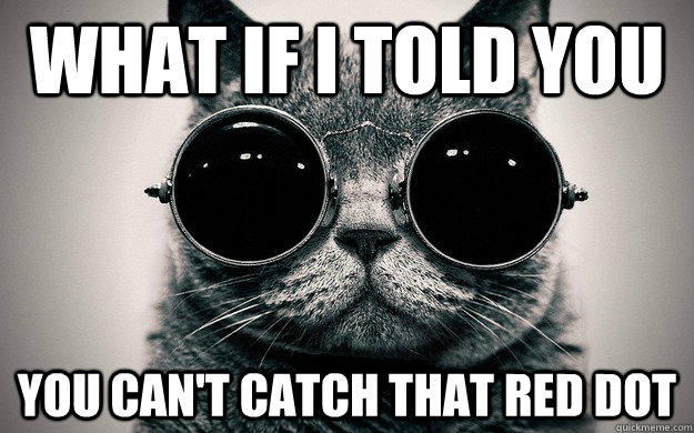 What if i told you You can't catch that red dot