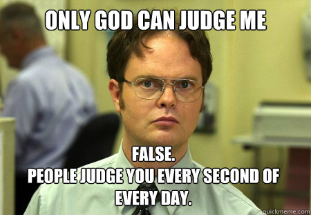 """Only God can judge me."" ""False. People judge you every second of every day."""