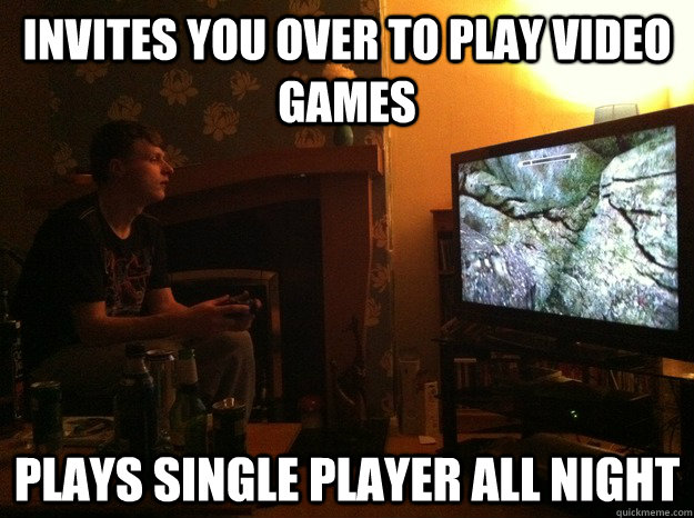 Invites You Over To Play Video Games Plays Single Player All Night Misc Quickmeme