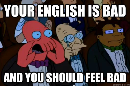 Your English is bad  AND YOU SHOULD FEEL BAD - Your English is bad  AND YOU SHOULD FEEL BAD  Your meme is bad and you should feel bad!