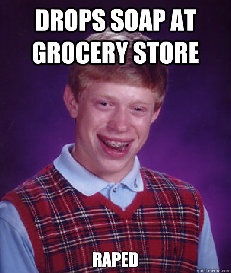 Drops Soap at Grocery Store Raped - Bad Luck Brian - quickmeme