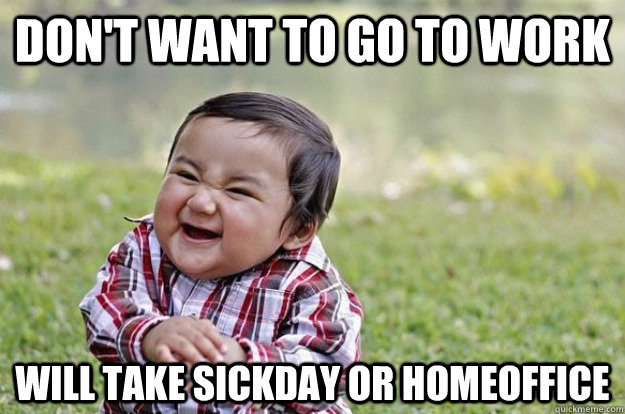 Don't want to go to work will take sickday or homeoffice - Don't want to go to work will take sickday or homeoffice Evil Toddler