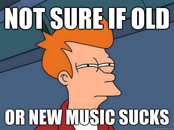 not sure if old or new music sucks - not sure if old or new music sucks  Futurama Fry