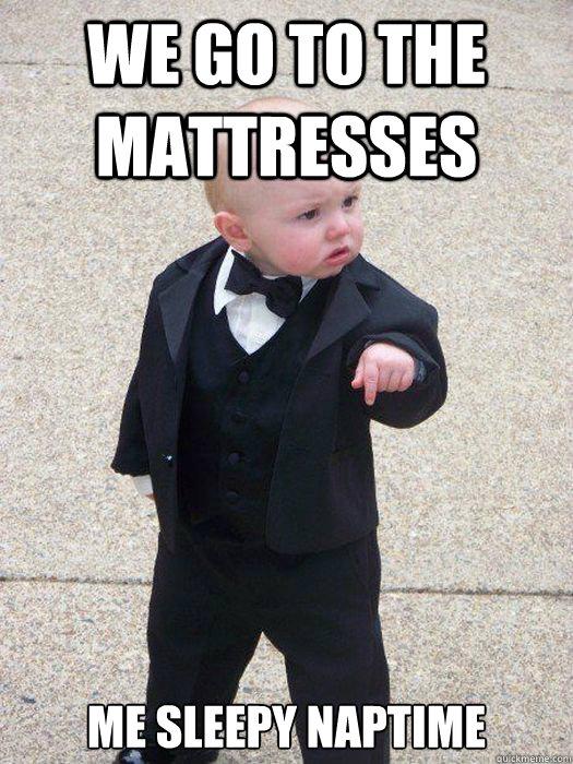 We Go To The Mattresses Me Sleepy Naptime