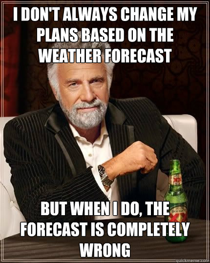 I don't always change my plans based on the weather forecast, but when I do the weather forecast is always wrong