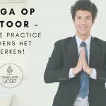 Yoga op kantoor – Doe je practice tijdens het werken!
