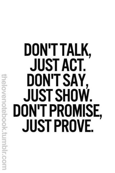 don't talk, just act. terrible motivational quote