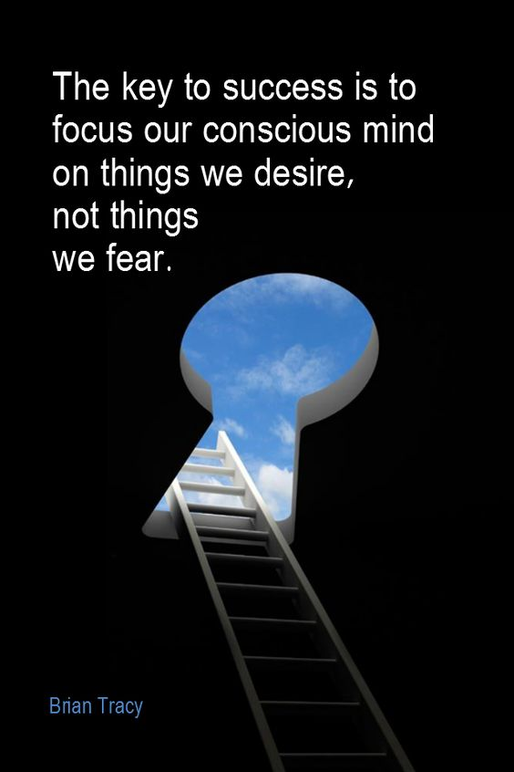 The key to success is to focus our conscious mind on things we desire not things we fear
