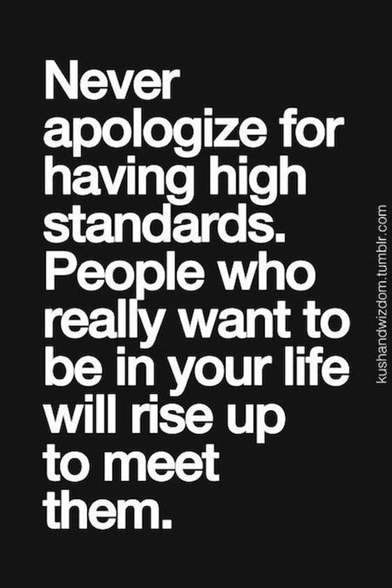 Never apologize for having high standards, people who really want to be in your life will rise to meet them.