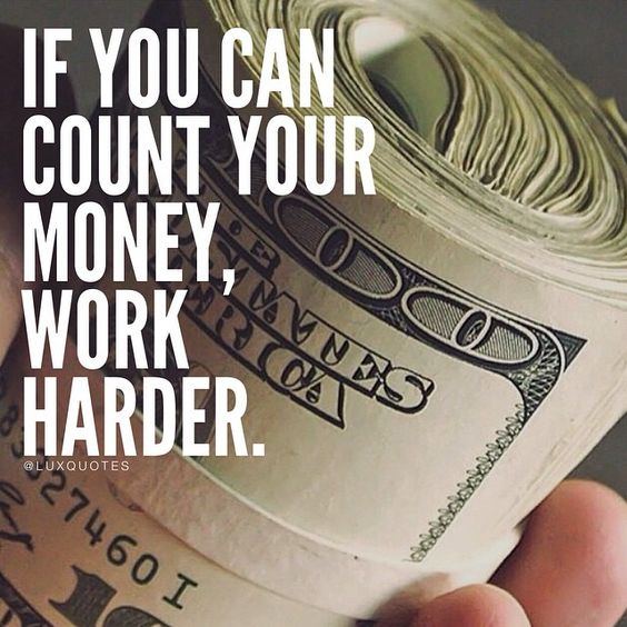 If you can count your money, work harder.