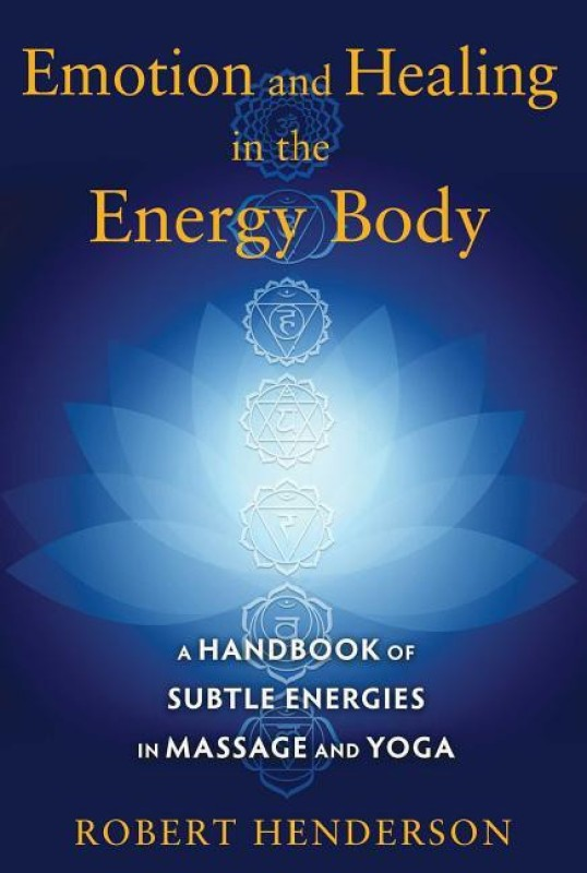 Emotion and Healing in the Energy Body: A Handbook of Subtle Energies in Massage and Yoga(English, Paperback, Robert Henderson)