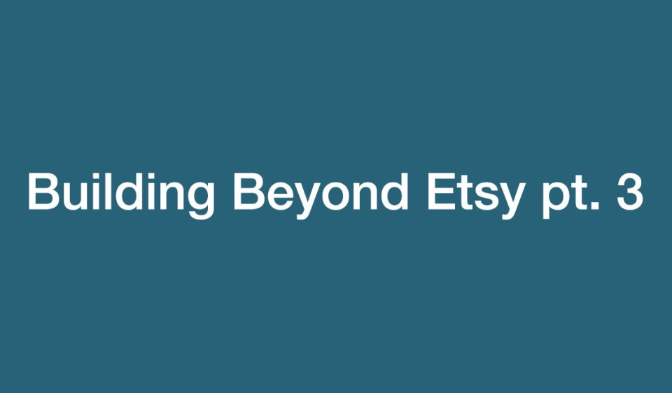 Building beyond Etsy pt.3