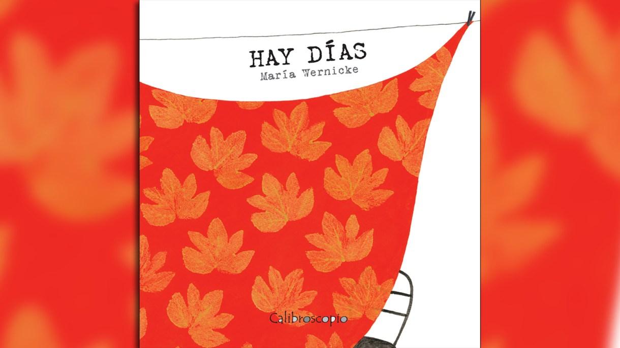 Hay días, Escrito e ilustrado por María Wernicke. Buenos Aires, Calibroscopio, 2012.
