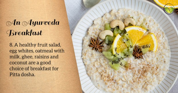 Egg whites, fruit salad, oatmeal with milk, ghee and raisins are good breakfast choices for Pitta dosha.