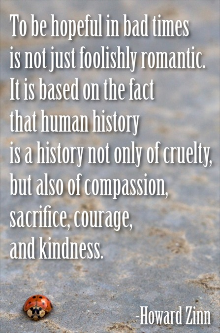 To be hopeful in bad times is not just foolishly romantic. It is based on the fact that human history is a history not only of cruelty, but also of compassion, sacrifice, courage, kindness. What we choose to emphasize in this complex history will determine our lives. Howard Zinn