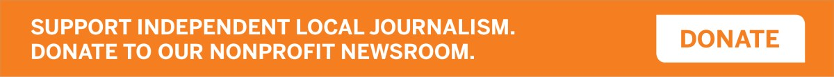 Support independent local journalism. Support our nonprofit newsroom.