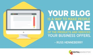 Your blog is a way to make people aware of the products and services your business offers. ~Russ Henneberry